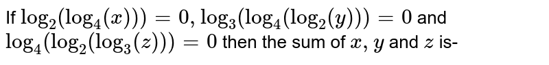 If `log_(2)(log_(4)(x))) = 0, log_(3)(log_(4)(log_(2)(y))) = 0` and `log_(4)(log_(2)(log_(3)(z))) = 0` then the sum of `x,y` and `z` is-