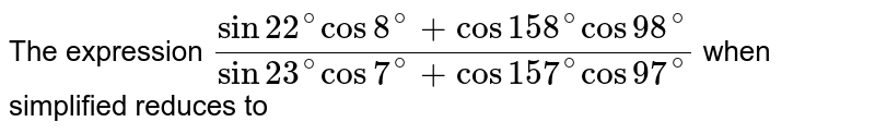 The expression `(sin 22^(@)cos 8^(@)+cos 158^(@) cos 98^(@))/(sin 23^(@) cos 7^(@)+cos 157^(@) cos 97^(@))` when simplified reduces to