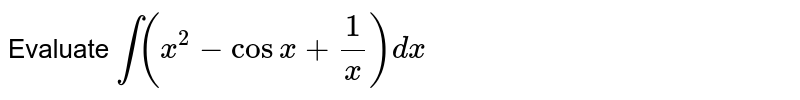 Evaluate `int (x^(2)-cos x+(1)/(x))dx`