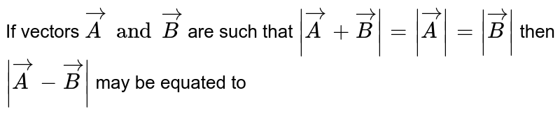 If vectors `vecA and vecB` are such that `|vecA+vecB|= |vecA|= |vecB|` then `|vecA-vecB|` may be equated to