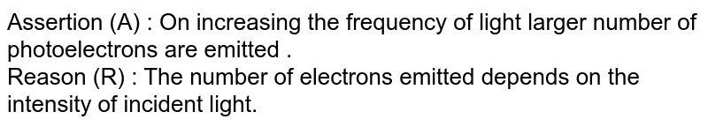 Assertion (A) : On increasing the frequency of light larger number of photoelectrons are emitted .  <br>  Reason (R) : The number of electrons emitted depends on the intensity of incident light.