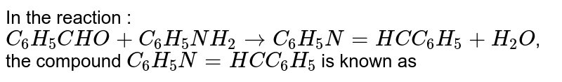 In the reaction : `C_(6)H_(5)CHO+C_(6)H_(5)NH_(2) to C_(6)H_(5)N=HC C_(6)H_(5)+H_(2)O`, the compound `C_(6)H_(5)N =HC C_(6)H_(5)` is known as