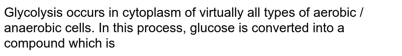 Glycolysis occurs in cytoplasm of virtually all types of aerobic / anaerobic cells. In this process, glucose is converted into a compound which is