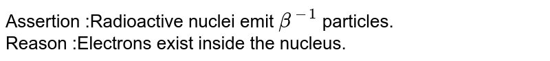 Assertion :Radioactive nuclei emit `beta^-1` particles. <br> Reason :Electrons exist inside the nucleus.