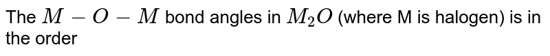 The `M-O-M` bond angles in `M_(2)O` (where M is halogen) is in the order