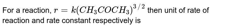 For a reaction, `r=k(CH_(3)COCH_(3))^(3//2)` then unit of rate of reaction and rate constant respectively is
