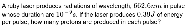 A ruby laser produces radiations of wavelength, `662.6nm` in pulse whose duration are `10^(-9)s`. If the laser produces `0.39 J` of energy per pulse, how many protons are produced in each pulse?