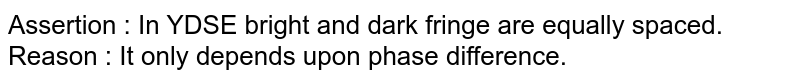 Assertion : In YDSE bright and dark fringe are equally spaced. <br> Reason : It only depends upon phase difference.