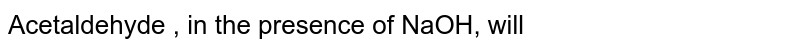 Acetaldehyde , in the presence of NaOH, will