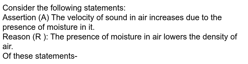 Consider the following statements: <br>  Assertion (A) The velocity of sound in air increases due to the presence of moisture in it. <br> Reason (R ): The presence of moisture in air lowers the density of air. <br> Of these statements-