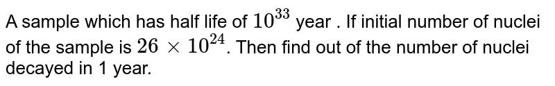 A sample which has half life of `10^(33)` year . If initial number of nuclei  of the sample is `26 xx 10^(24)`. Then find out of the number of nuclei decayed in 1 year.