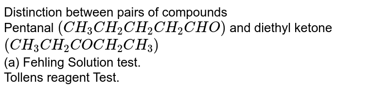 Distinction between pairs of compounds <br> Pentanal `(CH_(3)CH_(2)CH_(2)CH_(2)CHO)` and diethyl ketone `(CH_(3)CH_(2)COCH_(2)CH_(3))`  <br> (a) Fehling Solution test. <br> Tollens' reagent Test. <br>