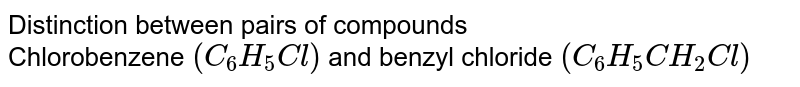 Distinction between pairs of compounds <br> Chlorobenzene `(C_(6)H_(5)Cl)` and benzyl chloride `(C_(6)H_(5)CH_(2)Cl)`