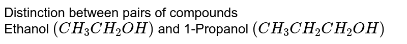Distinction between pairs of compounds <br> Ethanol `(CH_(3)CH_(2)OH)` and 1-Propanol `(CH_(3)CH_(2)CH_(2)OH)`