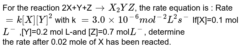 For the reaction 2X+Y+Z`to X_2 YZ`, the rate equation is : Rate `=k [X] [Y]^2` with k `= 3.0 xx 10^(-6) mol^(-2) L^(2) s^(-)` If[X]=0.1 mol `L^(-)` ,[Y]=0.2 mol L-and [Z]=0.7 mol` L^(-)`, determine  <br> the rate after 0.02 mole of X has been reacted.