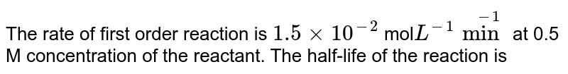 The rate of first order reaction is `1.5 xx 10^(-2)` mol` L^(-1) min ^(-1)` at 0.5 M concentration of the reactant. The half-life of the reaction is