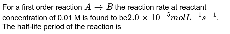 For a first order reaction `A  to B`  the reaction rate at reactant concentration of 0.01 M is found to be` 2.0 xx 10 mol L^(-1) s^(-1)`. The half-life period of the reaction is