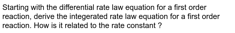 Starting with the differential rate law equation for a first order reaction, derive the integerated rate law equation for a first order reaction. How is it related to the rate constant ?