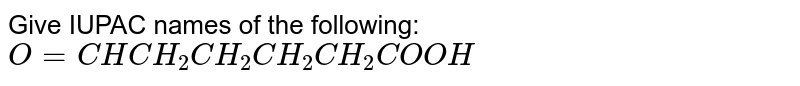 Give IUPAC names of the following: <br> `O=CHCH_(2)CH_(2)CH_(2)CH_(2)COOH`