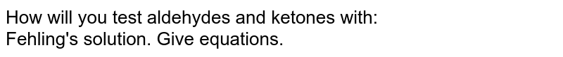 How will you test aldehydes and ketones with: <br>  Fehling's solution. Give equations.