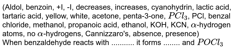 (Aldol, benzoin, +I, -I, decreases, increases, cyanohydrin, lactic acid, tartaric acid, yellow, white, acetone, penta-3-one, `PCl_(3)`, PCl, benzal chloride, methanol, propanoic acid, ethanol, KOH, KCN, `alpha`-hydrogen atoms, no `alpha`-hydrogens, Cannizzaro's, absence, presence)  <br> When benzaldehyde reacts with ........... it forms ........ and `POCl_(3)`