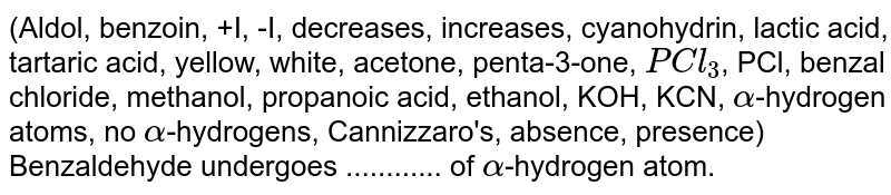 (Aldol, benzoin, +I, -I, decreases, increases, cyanohydrin, lactic acid, tartaric acid, yellow, white, acetone, penta-3-one, `PCl_(3)`, PCl, benzal chloride, methanol, propanoic acid, ethanol, KOH, KCN, `alpha`-hydrogen atoms, no `alpha`-hydrogens, Cannizzaro's, absence, presence)  <br>  Benzaldehyde undergoes ............ of `alpha`-hydrogen atom.