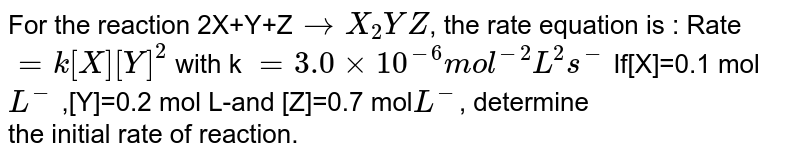For the reaction 2X+Y+Z`to X_2 YZ`, the rate equation is : Rate `=k [X] [Y]^2` with k `= 3.0 xx 10^(-6) mol^(-2) L^(2) s^(-)` If[X]=0.1 mol `L^(-)` ,[Y]=0.2 mol L-and [Z]=0.7 mol` L^(-)`, determine  <br>  the initial rate of reaction and also