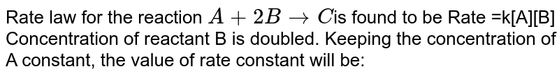 Rate law for the reaction `A + 2B to C `is found to be Rate =k[A][B] Concentration of reactant 'B' is doubled. Keeping the concentration of 'A' constant, the value of rate constant will be:
