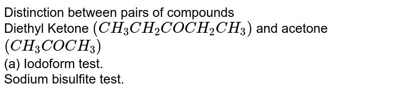 Distinction between pairs of compounds <br> Diethyl Ketone `(CH_(3)CH_(2)COCH_(2)CH_(3))` and acetone `(CH_(3)COCH_(3))` <br> (a) Iodoform test. <br> Sodium bisulfite test.