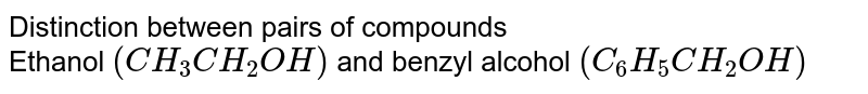 Distinction between pairs of compounds <br> Ethanol `(CH_(3)CH_(2)OH)` and benzyl alcohol `(C_(6)H_(5)CH_(2)OH)`