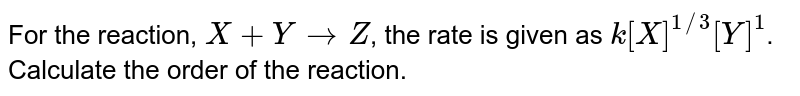 For the reaction, `X + Y to  Z`, the rate is given as `k[X]^(1//3)  [Y]^(1)`. Calculate the order of the reaction.