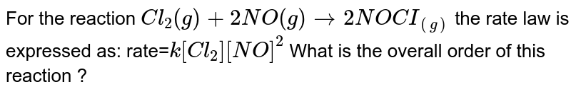 For the reaction `Cl_2 (g) +2 NO(g)  to  2 NOCI_((g))` the rate law is expressed as: rate=`k [Cl_2 ] [NO]^2` What is the overall order of this reaction ?