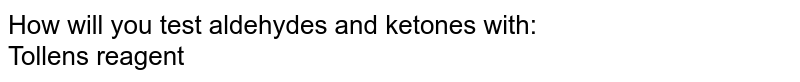 How will you test aldehydes and ketones with: <br> Tollens' reagent