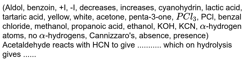 (Aldol, benzoin, +I, -I, decreases, increases, cyanohydrin, lactic acid, tartaric acid, yellow, white, acetone, penta-3-one, `PCl_(3)`, PCl, benzal chloride, methanol, propanoic acid, ethanol, KOH, KCN, `alpha`-hydrogen atoms, no `alpha`-hydrogens, Cannizzaro's, absence, presence)  <br> Acetaldehyde reacts with HCN to give ........... which on hydrolysis gives ......