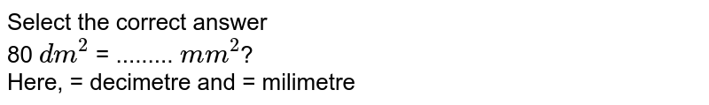 Select the correct answer <br> 80 `dm^2` = ......... `mm^2`? <br> Here, = decimetre and = milimetre