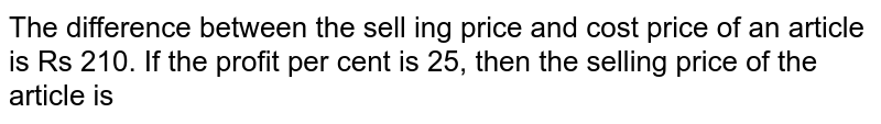 The difference between the selling price and cost price of an article is Rs 210. If the profit then per-cnt is 25, the selling price of article in