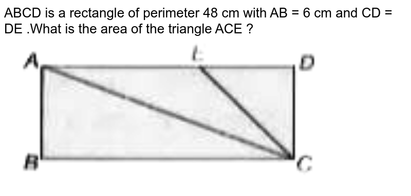 """ABCD is a rectangle of perimeter 48 cm with AB = 6 cm and CD = DE .What is the area of the triangle ACE ?<br> <img src=""""https://doubtnut-static.s.llnwi.net/static/physics_images/ARH_PYP_CTET_P1_SP_11_E01_068_Q01.png"""" width=""""80%"""">"""