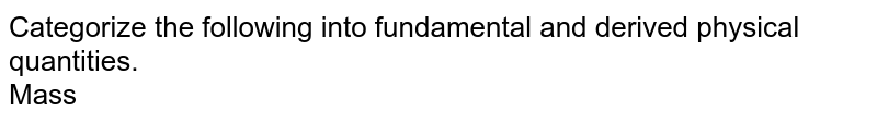 Categorize the following into fundamental and derived physical quantities. <br>  Mass
