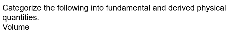 Categorize the following into fundamental and derived physical quantities. <br> Volume