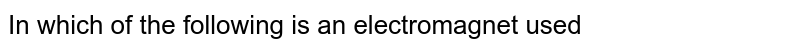 In which of the following is an electromagnet used?