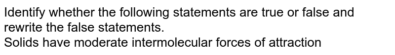 Identify whether the following statements are true or false and rewrite the false statements. <br> Solids have moderate intermolecular forces of attraction