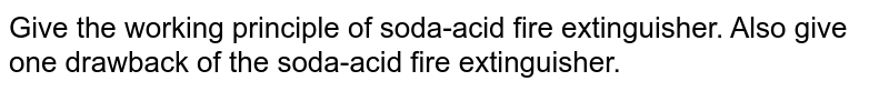 Give the working principle of soda-acid fire extinguisher. Also give one drawback of the soda-acid fire extinguisher.