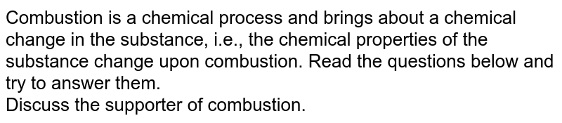 Combustion is a chemical process and brings about a chemical change in the substance, i.e., the chemical properties of the substance change upon combustion. Read the questions below and try to answer them. <br> Discuss the supporter of combustion.