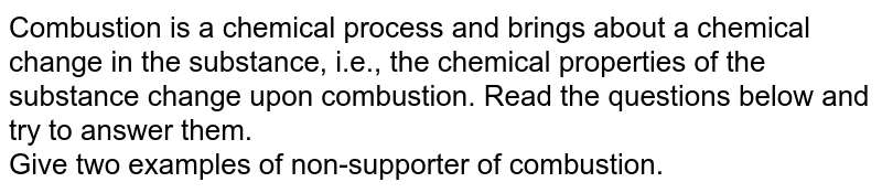 Combustion is a chemical process and brings about a chemical change in the substance, i.e., the chemical properties of the substance change upon combustion. Read the questions below and try to answer them. <br> Give two examples of non-supporter of combustion.