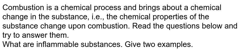 Combustion is a chemical process and brings about a chemical change in the substance, i.e., the chemical properties of the substance change upon combustion. Read the questions below and try to answer them. <br> What are inflammable substances. Give two examples.