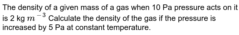 The density of a given mass of a gas when 10 Pa pressure acts on it is 2 kg `m^(-3)`  Calculate the density of the gas if the pressure is increased by 5 Pa at constant temperature.