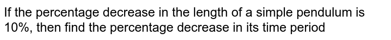 If the percentage decrease in the length of a simple pendulum is 10%, then find the percentage decrease in its time period.