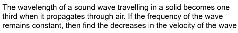 The wavelength of a sound wave travelling in a solid becomes one third when it propagates through air. If the frequency of the wave remains constant, then find the decrease in the velocity of the wave.