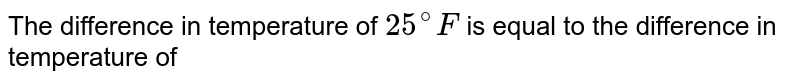The difference in temperature of `25^(@)F` is equal to the difference in temperature of