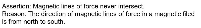 Assertion: Magnetic lines of force never intersect. <br> Reason: The direction of magnetic lines of force in a magnetic filed is from north to south.